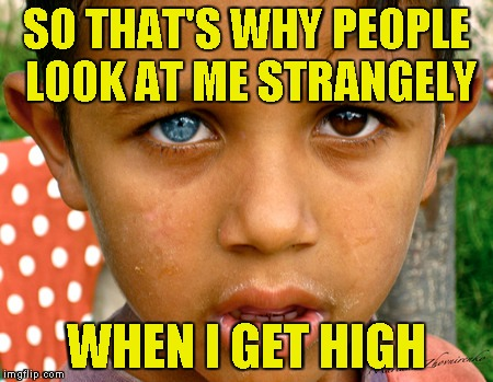 SO THAT'S WHY PEOPLE LOOK AT ME STRANGELY WHEN I GET HIGH | made w/ Imgflip meme maker