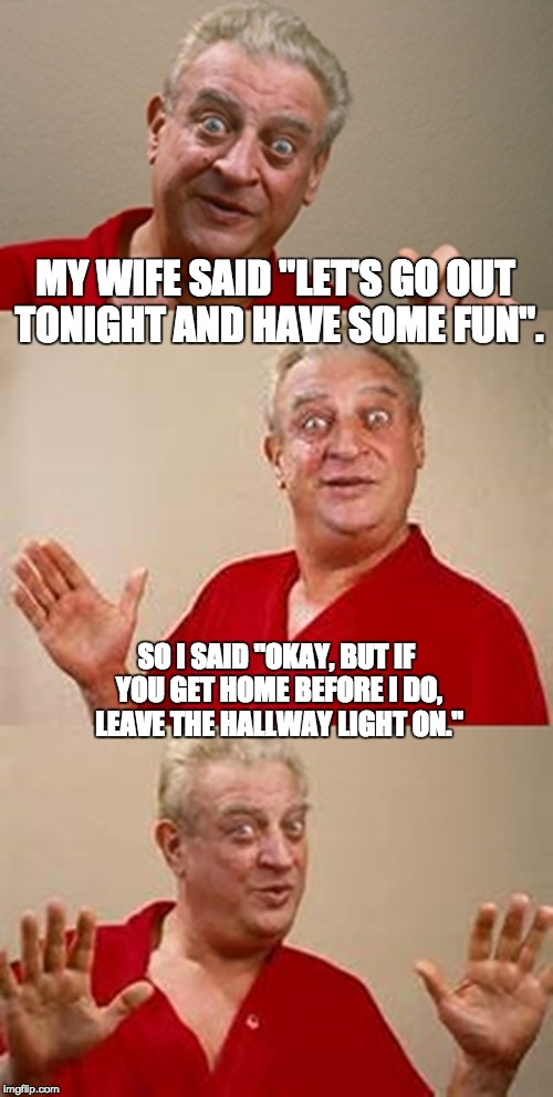 "bad pun Dangerfield  | MY WIFE SAID ""LET'S GO OUT TONIGHT AND HAVE SOME FUN"". SO I SAID ""OKAY, BUT IF YOU GET HOME BEFORE I DO, LEAVE THE HALLWAY LIGHT ON."" 