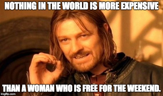 One Does Not Simply Meme | NOTHING IN THE WORLD IS MORE EXPENSIVE THAN A WOMAN WHO IS FREE FOR THE WEEKEND. | image tagged in memes,one does not simply | made w/ Imgflip meme maker