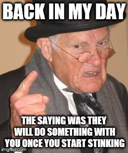 BACK IN MY DAY THE SAYING WAS THEY WILL DO SOMETHING WITH YOU ONCE YOU START STINKING | made w/ Imgflip meme maker