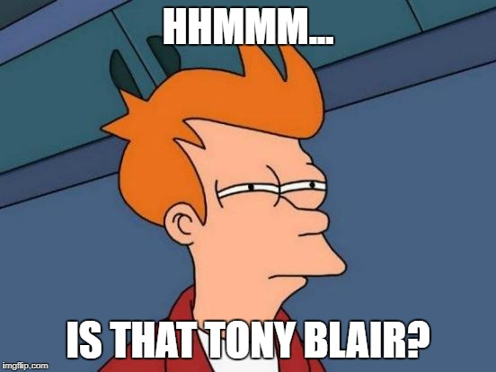 Futurama Fry Meme | HHMMM... IS THAT TONY BLAIR? | image tagged in memes,futurama fry | made w/ Imgflip meme maker