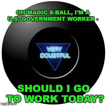 What a lot of us are doing today. | OH MAGIC 8-BALL, I'M A U.S. GOVERNMENT WORKER - SHOULD I GO TO WORK TODAY? VERY DOUBTFUL | image tagged in eight ball,government shutdown,work,uncertainty | made w/ Imgflip meme maker