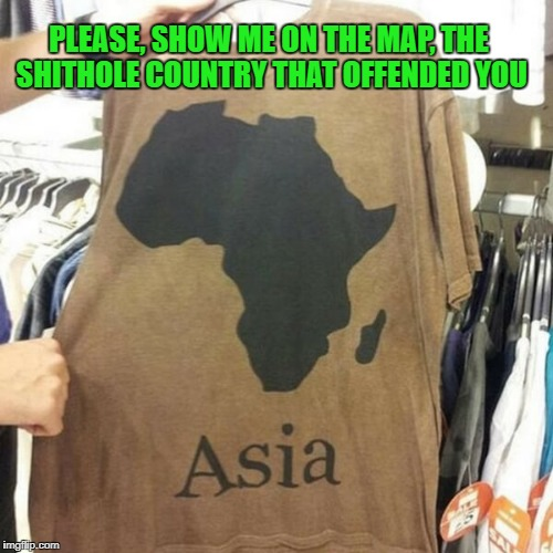 Still, it looks like a nice shirt! | PLEASE, SHOW ME ON THE MAP, THE SHITHOLE COUNTRY THAT OFFENDED YOU | image tagged in nice shirt,shithole,africa,asia | made w/ Imgflip meme maker