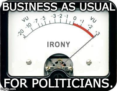 Irony Meter | BUSINESS AS USUAL FOR POLITICIANS. | image tagged in irony meter | made w/ Imgflip meme maker
