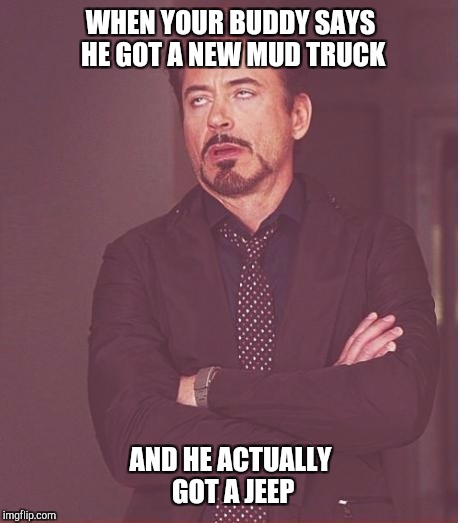 Face You Make Robert Downey Jr Meme | WHEN YOUR BUDDY SAYS HE GOT A NEW MUD TRUCK AND HE ACTUALLY GOT A JEEP | image tagged in memes,face you make robert downey jr | made w/ Imgflip meme maker