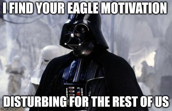 I FIND YOUR EAGLE MOTIVATION DISTURBING FOR THE REST OF US | image tagged in darth vader | made w/ Imgflip meme maker