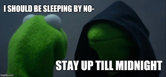 Evil Kermit Meme | I SHOULD BE SLEEPING BY NO- STAY UP TILL MIDNIGHT | image tagged in memes,evil kermit | made w/ Imgflip meme maker