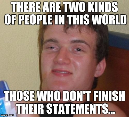 Sorry for leavin' ya hangin'  | THERE ARE TWO KINDS OF PEOPLE IN THIS WORLD THOSE WHO DON'T FINISH THEIR STATEMENTS... | image tagged in memes,10 guy | made w/ Imgflip meme maker