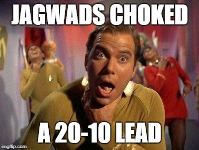 Captain Kirk Choke | JAGWADS CHOKED A 20-10 LEAD | image tagged in captain kirk choke | made w/ Imgflip meme maker