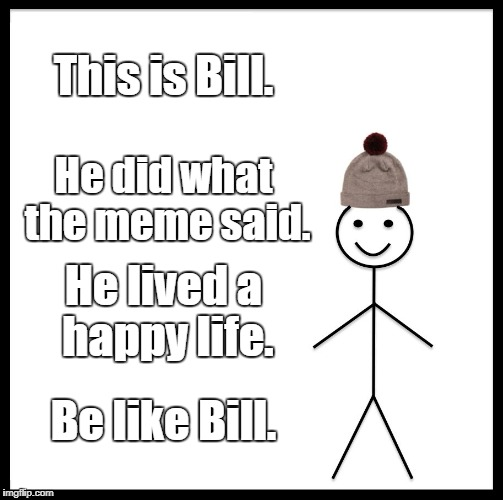 Be Like Bill Meme | This is Bill. He did what the meme said. He lived a happy life. Be like Bill. | image tagged in memes,be like bill | made w/ Imgflip meme maker