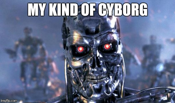 MY KIND OF CYBORG | made w/ Imgflip meme maker