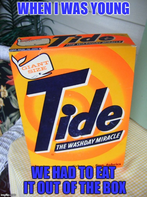 when i was young we had to eat it out of the box | WHEN I WAS YOUNG WE HAD TO EAT IT OUT OF THE BOX | image tagged in tide | made w/ Imgflip meme maker