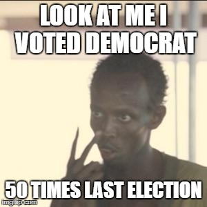 California Voter Election fraud it's real just deny it  | LOOK AT ME I VOTED DEMOCRAT 50 TIMES LAST ELECTION | image tagged in memes,look at me,voter fraud | made w/ Imgflip meme maker