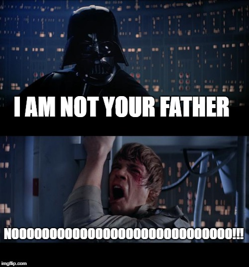Star Wars No Meme | I AM NOT YOUR FATHER NOOOOOOOOOOOOOOOOOOOOOOOOOOOOO!!! | image tagged in memes,star wars no | made w/ Imgflip meme maker