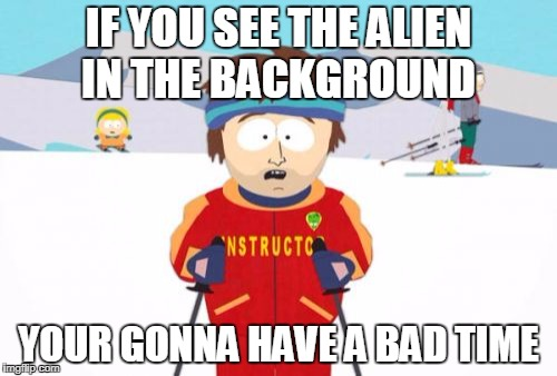 Super Cool Ski Instructor | IF YOU SEE THE ALIEN IN THE BACKGROUND YOUR GONNA HAVE A BAD TIME | image tagged in memes,super cool ski instructor | made w/ Imgflip meme maker