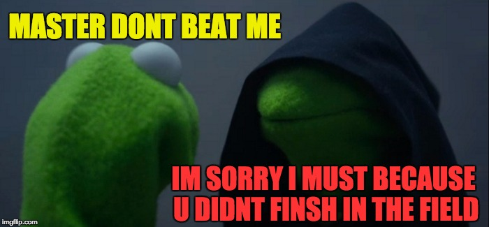 Evil Kermit Meme | MASTER DONT BEAT ME IM SORRY I MUST BECAUSE U DIDNT FINSH IN THE FIELD | image tagged in memes,evil kermit | made w/ Imgflip meme maker