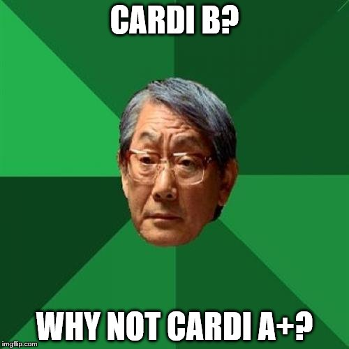 High Expectations Asian Father Meme | CARDI B? WHY NOT CARDI A+? | image tagged in memes,high expectations asian father | made w/ Imgflip meme maker