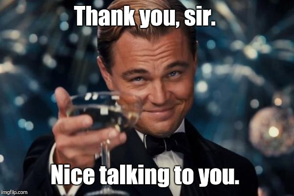 Leonardo Dicaprio Cheers Meme | Thank you, sir. Nice talking to you. | image tagged in memes,leonardo dicaprio cheers | made w/ Imgflip meme maker