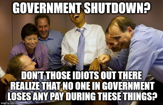 And then I said Obama Meme | GOVERNMENT SHUTDOWN? DON'T THOSE IDIOTS OUT THERE REALIZE THAT NO ONE IN GOVERNMENT LOSES ANY PAY DURING THESE THINGS? | image tagged in memes,and then i said obama | made w/ Imgflip meme maker