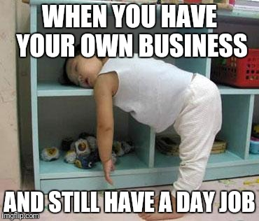 narcolepsy sleeping Girl | WHEN YOU HAVE YOUR OWN BUSINESS AND STILL HAVE A DAY JOB | image tagged in narcolepsy sleeping girl | made w/ Imgflip meme maker