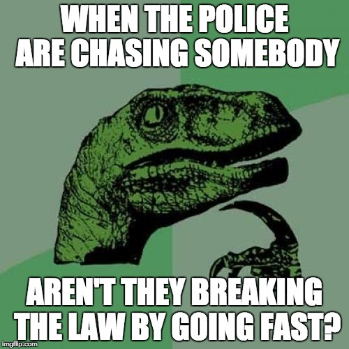 Philosoraptor Meme | WHEN THE POLICE ARE CHASING SOMEBODY AREN'T THEY BREAKING THE LAW BY GOING FAST? | image tagged in memes,philosoraptor | made w/ Imgflip meme maker