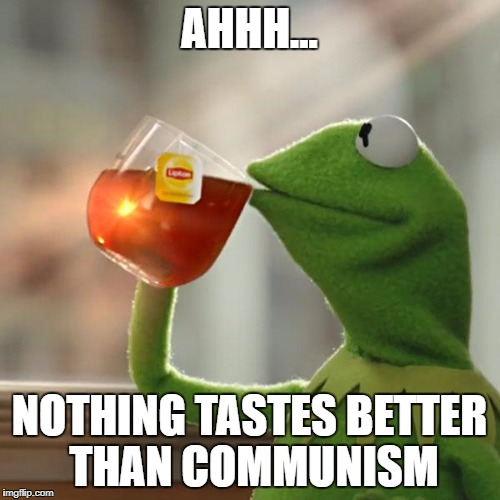 But Thats None Of My Business Meme | AHHH... NOTHING TASTES BETTER THAN COMMUNISM | image tagged in memes,but thats none of my business,kermit the frog | made w/ Imgflip meme maker