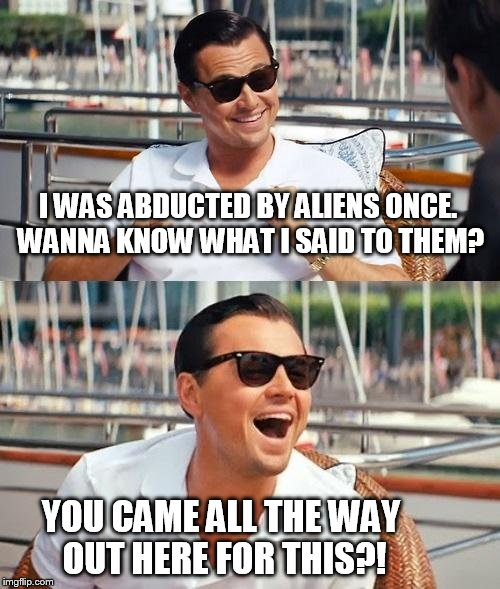 Leonardo Dicaprio Wolf Of Wall Street Meme | I WAS ABDUCTED BY ALIENS ONCE. WANNA KNOW WHAT I SAID TO THEM? YOU CAME ALL THE WAY OUT HERE FOR THIS?! | image tagged in memes,leonardo dicaprio wolf of wall street | made w/ Imgflip meme maker