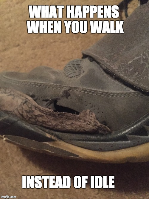 WHAT HAPPENS WHEN YOU WALK INSTEAD OF IDLE | image tagged in shoes,idle | made w/ Imgflip meme maker