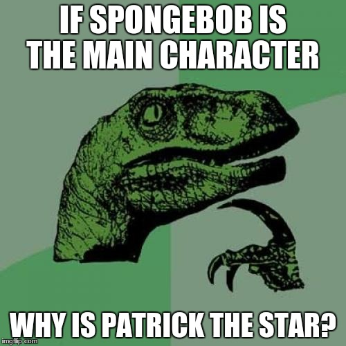 Philosoraptor Meme | IF SPONGEBOB IS THE MAIN CHARACTER WHY IS PATRICK THE STAR? | image tagged in memes,philosoraptor | made w/ Imgflip meme maker