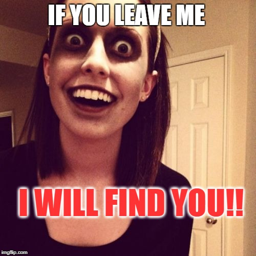 Zombie Overly Attached Girlfriend Meme | IF YOU LEAVE ME I WILL FIND YOU!! | image tagged in memes,zombie overly attached girlfriend | made w/ Imgflip meme maker