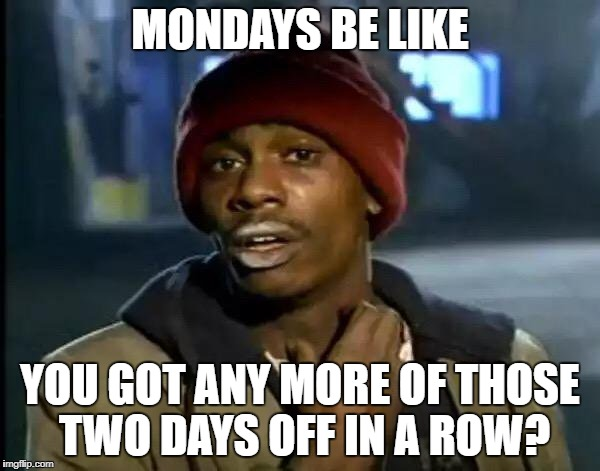 Y'all Got Any More Of That Meme | MONDAYS BE LIKE YOU GOT ANY MORE OF THOSE TWO DAYS OFF IN A ROW? | image tagged in memes,y'all got any more of that | made w/ Imgflip meme maker