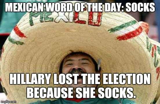Happy Mexican | MEXICAN WORD OF THE DAY: SOCKS HILLARY LOST THE ELECTION BECAUSE SHE SOCKS. | image tagged in happy mexican,hillary clinton,loser | made w/ Imgflip meme maker