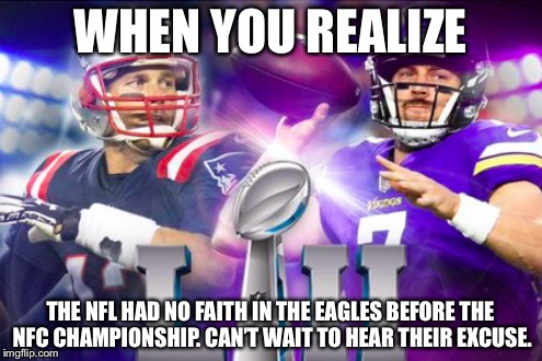 NFL leaked an image of their hopes for the 2018 Super Bowl. This is what Eagles fans felt everywhere. | WHEN YOU REALIZE THE NFL HAD NO FAITH IN THE EAGLES BEFORE THE NFC CHAMPIONSHIP. CAN'T WAIT TO HEAR THEIR EXCUSE. | image tagged in super bowl lii,fly eagles fly,nfl image leak,nfl super bowl lii image leak,patriots vs vikings what | made w/ Imgflip meme maker