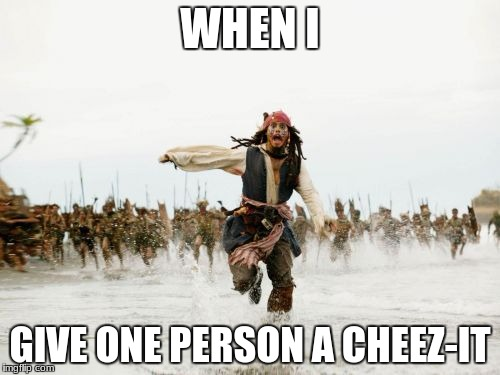 Jack Sparrow Being Chased Meme | WHEN I GIVE ONE PERSON A CHEEZ-IT | image tagged in memes,jack sparrow being chased | made w/ Imgflip meme maker