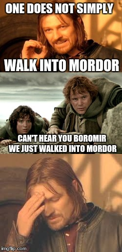 Walking casually into Mordor... |  ONE DOES NOT SIMPLY; WALK INTO MORDOR; CAN'T HEAR YOU BOROMIR WE JUST WALKED INTO MORDOR | image tagged in one does not simply,frodo,mordor,lotr | made w/ Imgflip meme maker