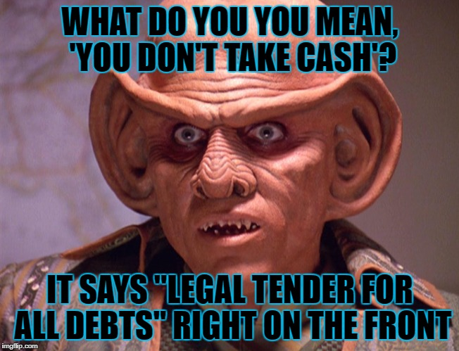 "WHAT DO YOU YOU MEAN, 'YOU DON'T TAKE CASH'? IT SAYS ""LEGAL TENDER FOR ALL DEBTS"" RIGHT ON THE FRONT 