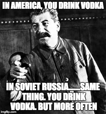 In america, you drink vodka | IN AMERICA, YOU DRINK VODKA IN SOVIET RUSSIA.......SAME THING. YOU DRINK VODKA. BUT MORE OFTEN | image tagged in stalin | made w/ Imgflip meme maker