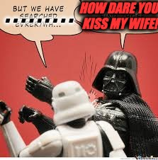 Darth Vader Slapping Storm Trooper | . . . . . . . . . HOW DARE YOU KISS MY WIFE! | image tagged in darth vader slapping storm trooper | made w/ Imgflip meme maker