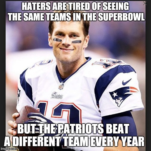 For all Patriot haters | HATERS ARE TIRED OF SEEING THE SAME TEAMS IN THE SUPERBOWL BUT THE PATRIOTS BEAT A DIFFERENT TEAM EVERY YEAR | image tagged in patriots,new england patriots,superbowl,tom brady,afc championship game,winning | made w/ Imgflip meme maker