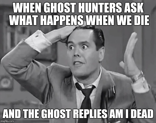 Ghost Week Jan. 21-27...A LaurynFlint Event | WHEN GHOST HUNTERS ASK WHAT HAPPENS WHEN WE DIE AND THE GHOST REPLIES AM I DEAD | image tagged in ricky frustrated,ghost week | made w/ Imgflip meme maker