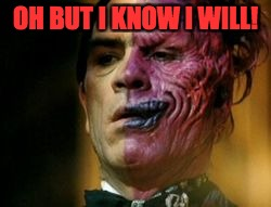 Two Face Knows | OH BUT I KNOW I WILL! | image tagged in two face knows | made w/ Imgflip meme maker