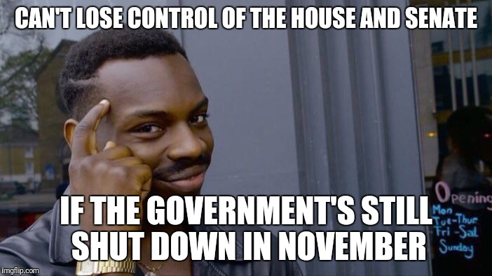 Roll Safe Think About It Meme | CAN'T LOSE CONTROL OF THE HOUSE AND SENATE IF THE GOVERNMENT'S STILL SHUT DOWN IN NOVEMBER | image tagged in memes,roll safe think about it | made w/ Imgflip meme maker