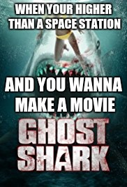Ghost Shark | WHEN YOUR HIGHER THAN A SPACE STATION AND YOU WANNA MAKE A MOVIE | image tagged in ghost week,ghost shark | made w/ Imgflip meme maker