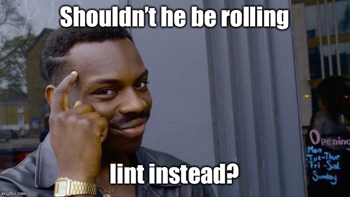 Roll Safe Think About It Meme | Shouldn't he be rolling lint instead? | image tagged in memes,roll safe think about it | made w/ Imgflip meme maker