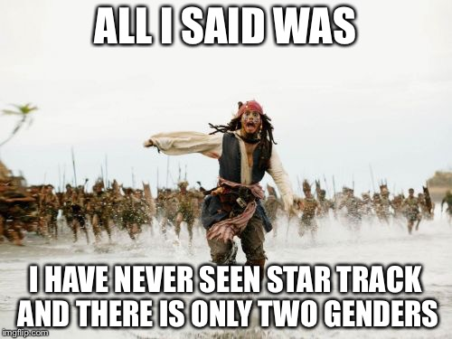 Jack Sparrow Being Chased Meme | ALL I SAID WAS I HAVE NEVER SEEN STAR TRACK AND THERE IS ONLY TWO GENDERS | image tagged in memes,jack sparrow being chased | made w/ Imgflip meme maker