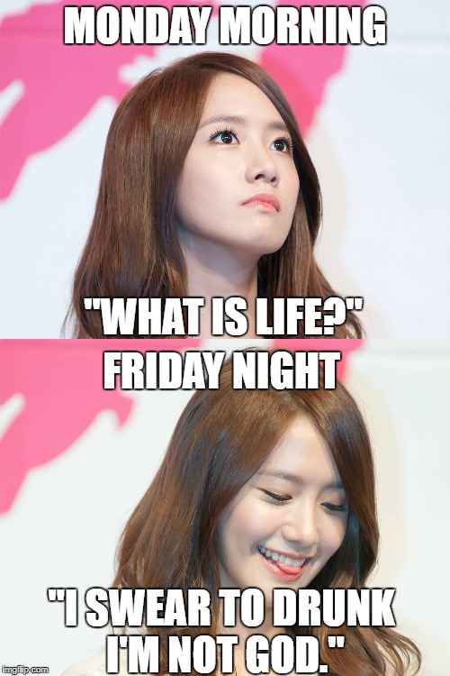 "My weekly existential crisis. And it's aversion! | MONDAY MORNING ""WHAT IS LIFE?"" FRIDAY NIGHT ""I SWEAR TO DRUNK I'M NOT GOD."" 