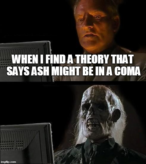 Ill Just Wait Here Meme | WHEN I FIND A THEORY THAT SAYS ASH MIGHT BE IN A COMA | image tagged in memes,ill just wait here | made w/ Imgflip meme maker