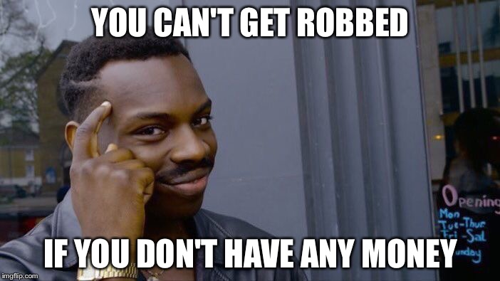 Roll Safe Think About It Meme | YOU CAN'T GET ROBBED IF YOU DON'T HAVE ANY MONEY | image tagged in memes,roll safe think about it | made w/ Imgflip meme maker