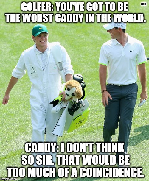 Oh yeah? | GOLFER: YOU'VE GOT TO BE THE WORST CADDY IN THE WORLD. CADDY: I DON'T THINK SO SIR. THAT WOULD BE TOO MUCH OF A COINCIDENCE. JMR | image tagged in golf,caddyshack,funny memes,really,you don't say | made w/ Imgflip meme maker