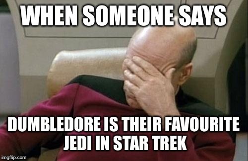 Captain Picard Facepalm Meme | WHEN SOMEONE SAYS DUMBLEDORE IS THEIR FAVOURITE JEDI IN STAR TREK | image tagged in memes,captain picard facepalm | made w/ Imgflip meme maker